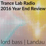 Trance Lab Radio 2016 Year End Review - Lord Bass & Landau