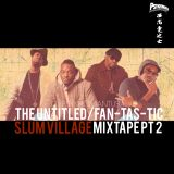 THE UNTITTLED FAN-TAS-TIC SLUM VILLAGE MIXTAPE Pt 2