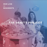 The Vanity Project - Saturday 3rd March 2018 - MCR Live Residents