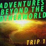 Adventures Beyond The Otherworld: Trip 1