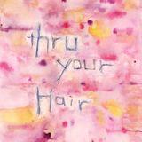 Thru' Your Hair