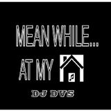 Dj DVS - Meanwhile At My House