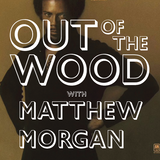 Matthew Morgan - Out of the Wood, Show 116