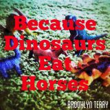 Because Dinosaurs Eat Horses