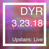 DYR // 3.23.18 Upstairs: Live