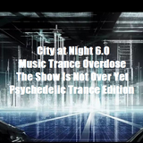 City at Night 6.0 - Music Trance Overdose - The Show Is Not Over Yet - Psychedelic Trance Edition