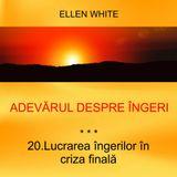 20. Lucrarea îngerilor în criza finală - ADEVĂRUL DESPRE ÎNGERI | Ellen G.White