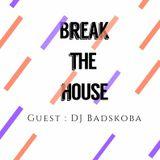 Break the House #47 (Guest DJ BADSKOBA)