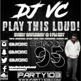 DJ VC - Play This Loud! Episode 95  (Party 103)