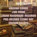 GROUND COVER LIVE FROM LOGAN HARDWARE RECORDS PRE-RSD 2015 BROADCAST 041615