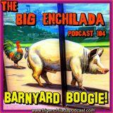 BIG ENCHILADA 104: Barnyard Boogie!