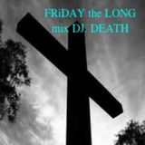 FRiDAY the LONG DJ.DEATH mix