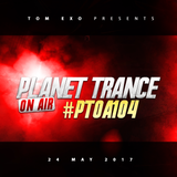 Tom Exo presents Planet Trance On Air (#PTOA104) 24May2017