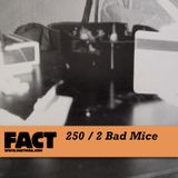 FACT Mix 250: 2 Bad Mice