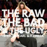 The Raw, The Bad & The Ugly #134