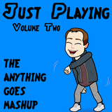 Just Playing :: Volume Two :: The Anything Goes Mashup