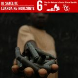 LUANDA NO HORIZONTE VOL. 6 BY DJ SATELITE - Stop The Violence in Central African Republic