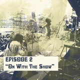 "Ep#2:  ""ON WITH THE SHOW"""