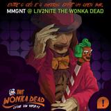 MMGNT @ LIV2NITE THE WONKA DEAD