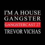 TREVOR VICHAS | GANGSTERCAST 27