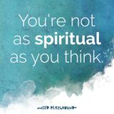 027: You're not as spiritual as you think (or are you?)
