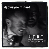 dj dwayne minard - #TBT -  My Life In House -  January 2012