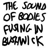The Sound Of Bodies Fusing In Bushwick