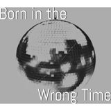 Born In The Wrong Time