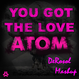 You Got The Love Atom (DeRosol Mashup)