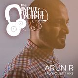The Input Output Putput radio show: Arun R (MyHouse/HK)
