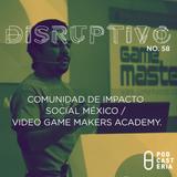 Disruptivo No. 58 - Comunidad de Impacto Social México / Video Game Makers Academy.