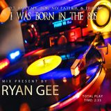 I WAS BORN IN THE 80s - RYAN GEE´s 80s MIXTAPE FOR MY FATHER & FRIENDS