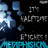 Metaphysical - It's HalfTime B*!CHES!