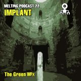 Melting Podcast 22 - Implant - The Green Mix