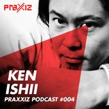 PRAXXIZ Podcast #004 pres. KEN ISHII