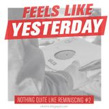 Feels like Yesterday (Nothing quite like Reminiscing Pt. 2)