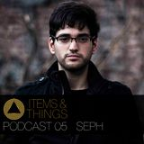 ITEMS & THINGS PODCAST 05: SEPH