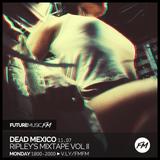 Dead Mexico - 11.07.2016 + Ripley's Mixtape Vol II