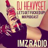LETS GET FUCKED UP!!!!!IMZ RADIO MIXPODCAST-DJ HEAVY SET