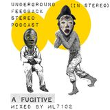UNDERGROUND FEED BACK STEREO PODCAST - A Fugitive (Mixed by ML7102)