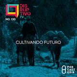 Disruptivo No. 130 - Cultivando Futuro