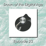 Dawn of the Digital Age - Episode 23