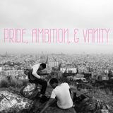 Pride, Ambition, & Vanity