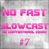 NO FAST Pres. SLOWCAST #7 - No Conventional Music