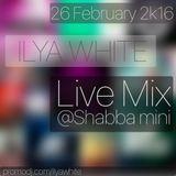 Ilya White - Live Mix @Shabba mini (26 February 2k16)