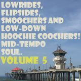 Lowrides, Flipsides, Smoochers & Low-Down Hoochie Coochers- Mid-Tempo Soul-Volume 5!