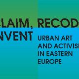 Reclaim,recode,reinvent Urban art and activism in Eastern Europe
