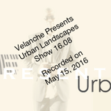 Velanche Presents Urban Landscapes - Show 16.08