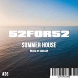 52FOR52#36 - SUMMER HOUSE - Mixed by Soulsby