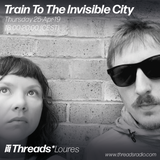 Train To The Invisible City (Threads*LOURES) - 25-Apr-19